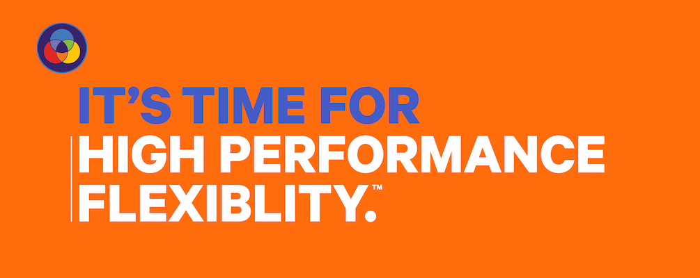 It's time for high performance flexibility.