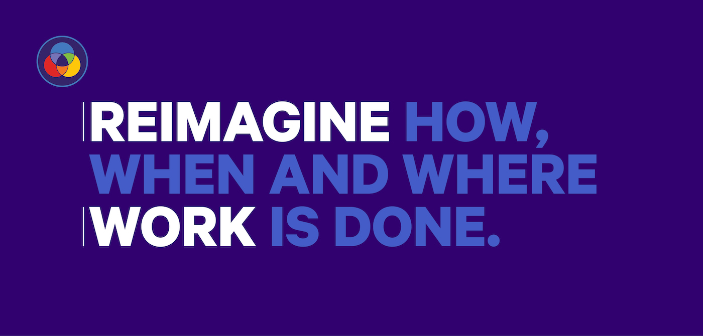 Reimagine how, when and where work is done.